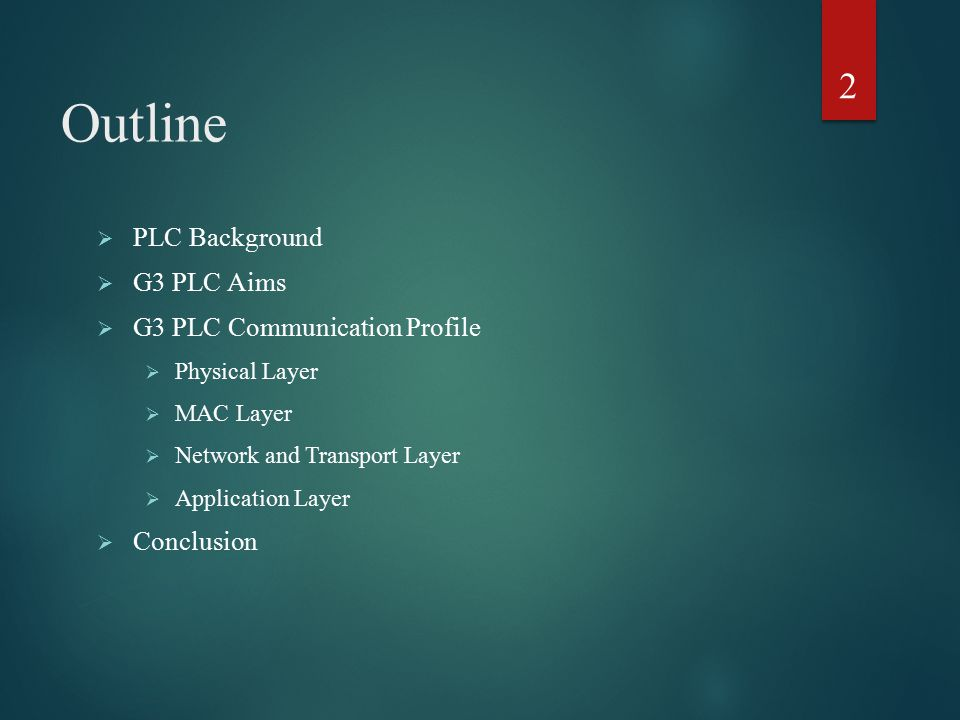 Outline  PLC Background  G3 PLC Aims  G3 PLC Communication Profile  Physical Layer  MAC Layer  Network and Transport Layer  Application Layer 