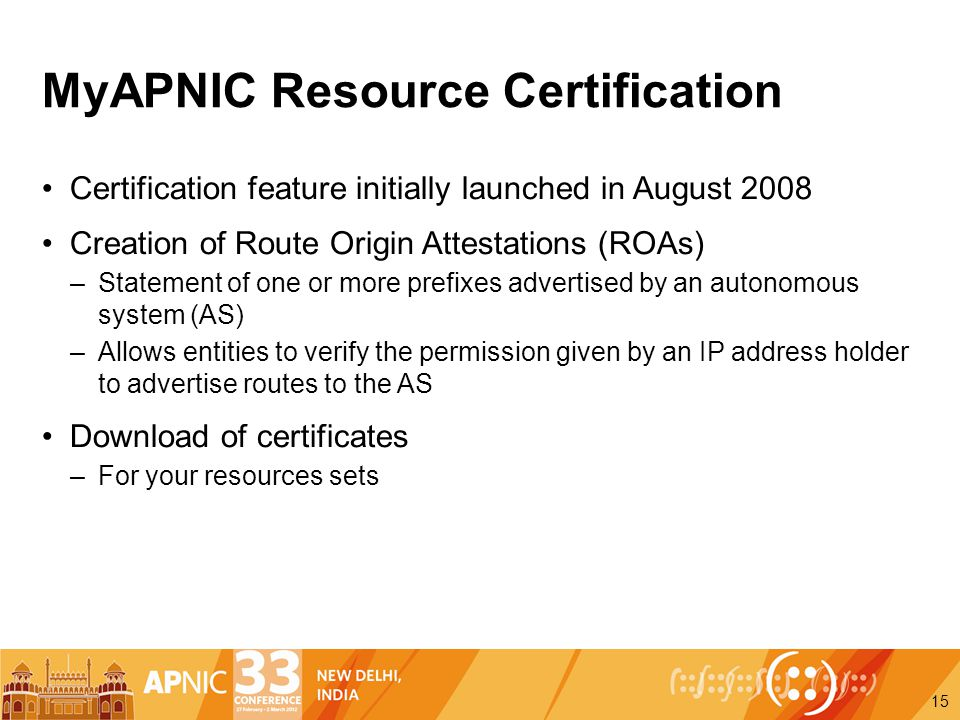 MyAPNIC Resource Certification Certification feature initially launched in August 2008 Creation of Route Origin Attestations (ROAs) –Statement of one or more prefixes advertised by an autonomous system (AS) –Allows entities to verify the permission given by an IP address holder to advertise routes to the AS Download of certificates –For your resources sets 15