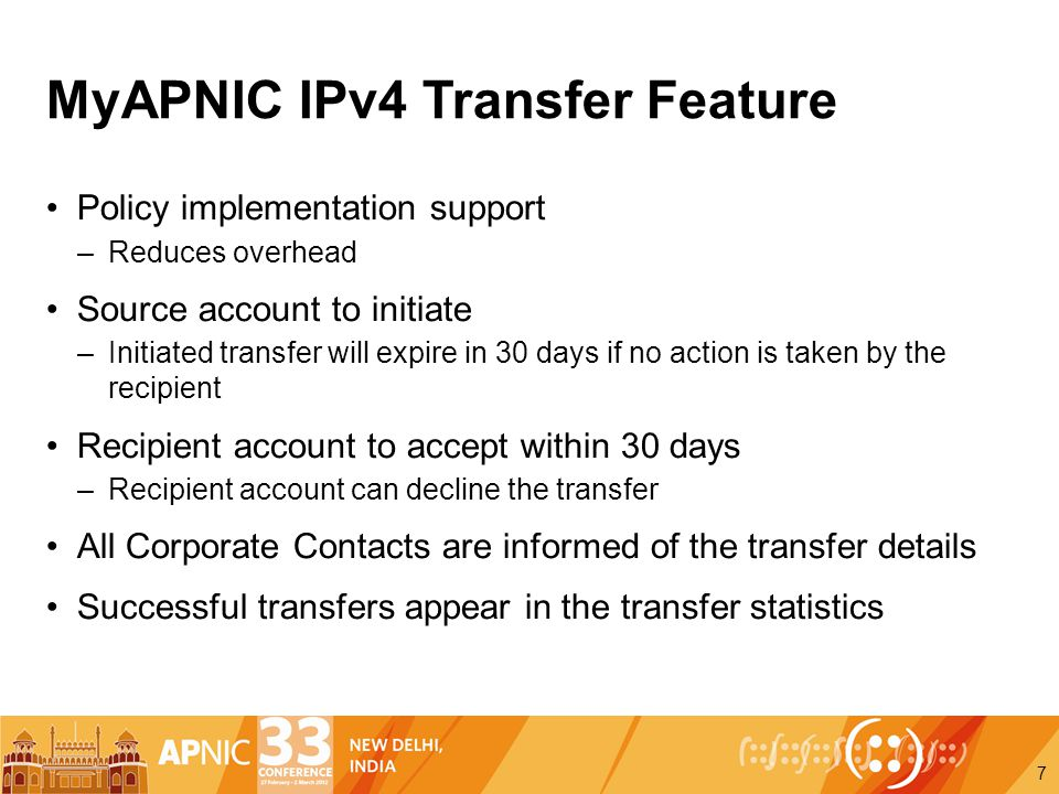 MyAPNIC IPv4 Transfer Feature Policy implementation support –Reduces overhead Source account to initiate –Initiated transfer will expire in 30 days if no action is taken by the recipient Recipient account to accept within 30 days –Recipient account can decline the transfer All Corporate Contacts are informed of the transfer details Successful transfers appear in the transfer statistics 7