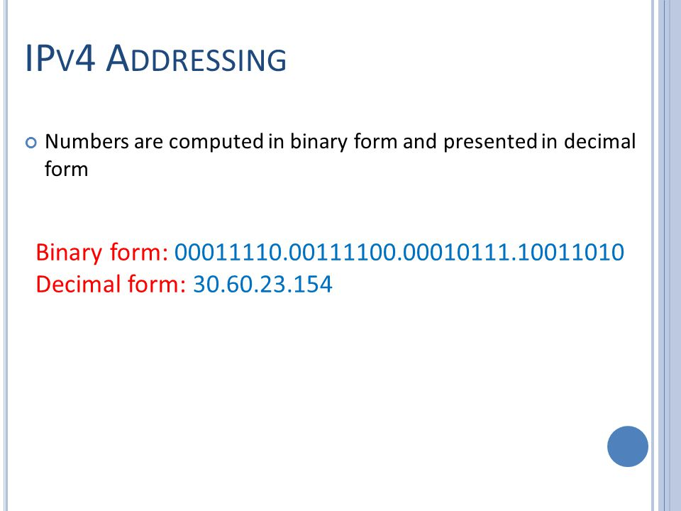 IP V 4 A DDRESSING Numbers are computed in binary form and presented in decimal form Binary form: 00011110.00111100.00010111.10011010 Decimal form: 30.60.23.154