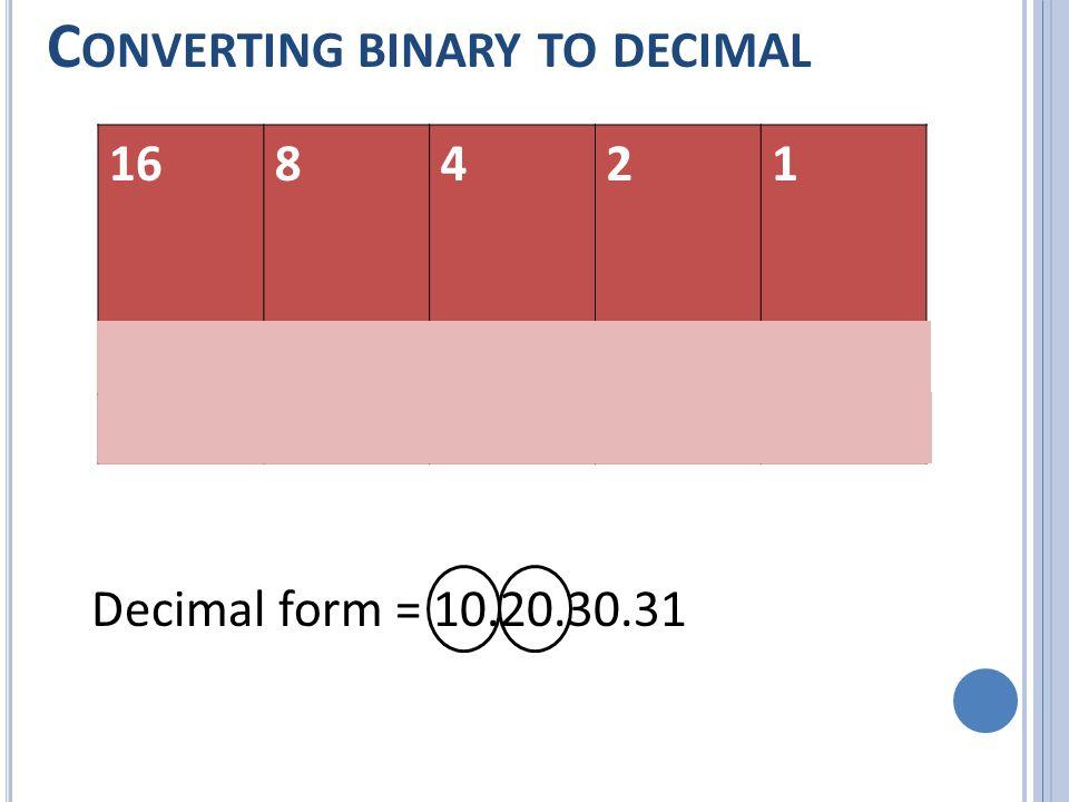 C ONVERTING BINARY TO DECIMAL 168421 Decimal form = 10.20.30.31 01010 10100