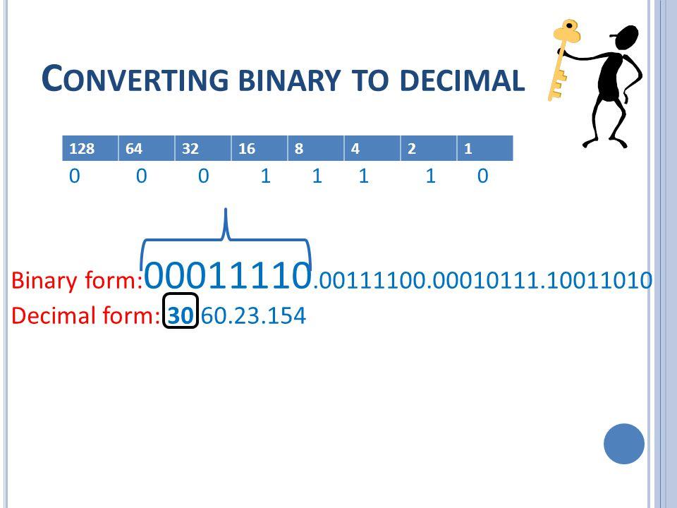 C ONVERTING BINARY TO DECIMAL Binary form: 00011110.00111100.00010111.10011010 Decimal form: 30.60.23.154 1286432168421 0 0 0 1 1 1 1 0