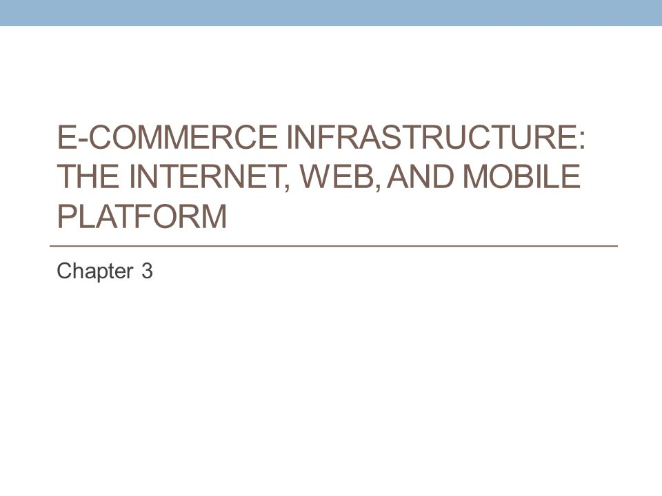 E-COMMERCE INFRASTRUCTURE: THE INTERNET, WEB, AND MOBILE PLATFORM Chapter 3