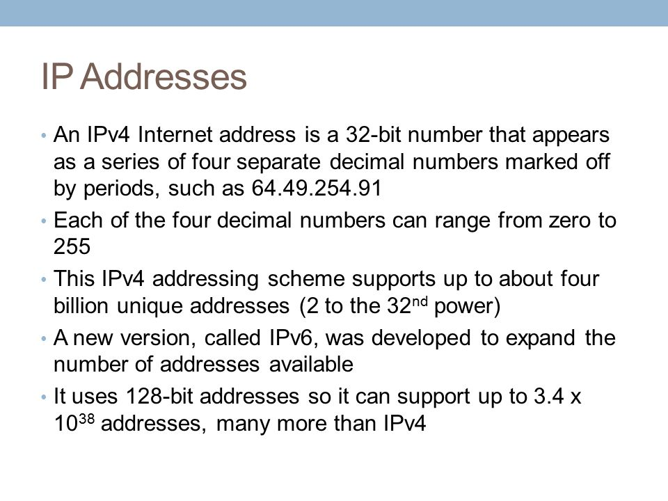 IP Addresses An IPv4 Internet address is a 32-bit number that appears as a series of four separate decimal numbers marked off by periods, such as 64.49.254.91 Each of the four decimal numbers can range from zero to 255 This IPv4 addressing scheme supports up to about four billion unique addresses (2 to the 32 nd power) A new version, called IPv6, was developed to expand the number of addresses available It uses 128-bit addresses so it can support up to 3.4 x 10 38 addresses, many more than IPv4