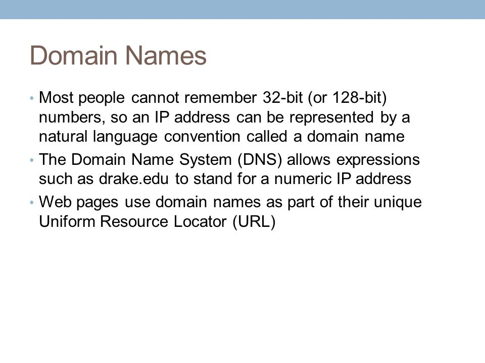 Domain Names Most people cannot remember 32-bit (or 128-bit) numbers, so an IP address can be represented by a natural language convention called a domain name The Domain Name System (DNS) allows expressions such as drake.edu to stand for a numeric IP address Web pages use domain names as part of their unique Uniform Resource Locator (URL)