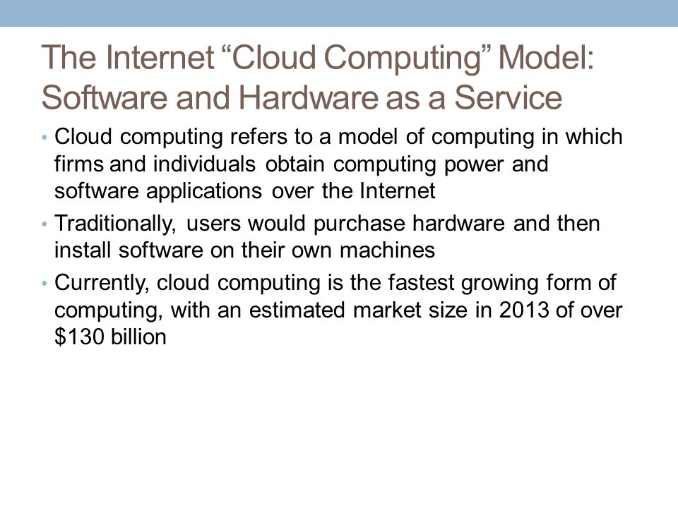 The Internet Cloud Computing Model: Software and Hardware as a Service Cloud computing refers to a model of computing in which firms and individuals obtain computing power and software applications over the Internet Traditionally, users would purchase hardware and then install software on their own machines Currently, cloud computing is the fastest growing form of computing, with an estimated market size in 2013 of over $130 billion