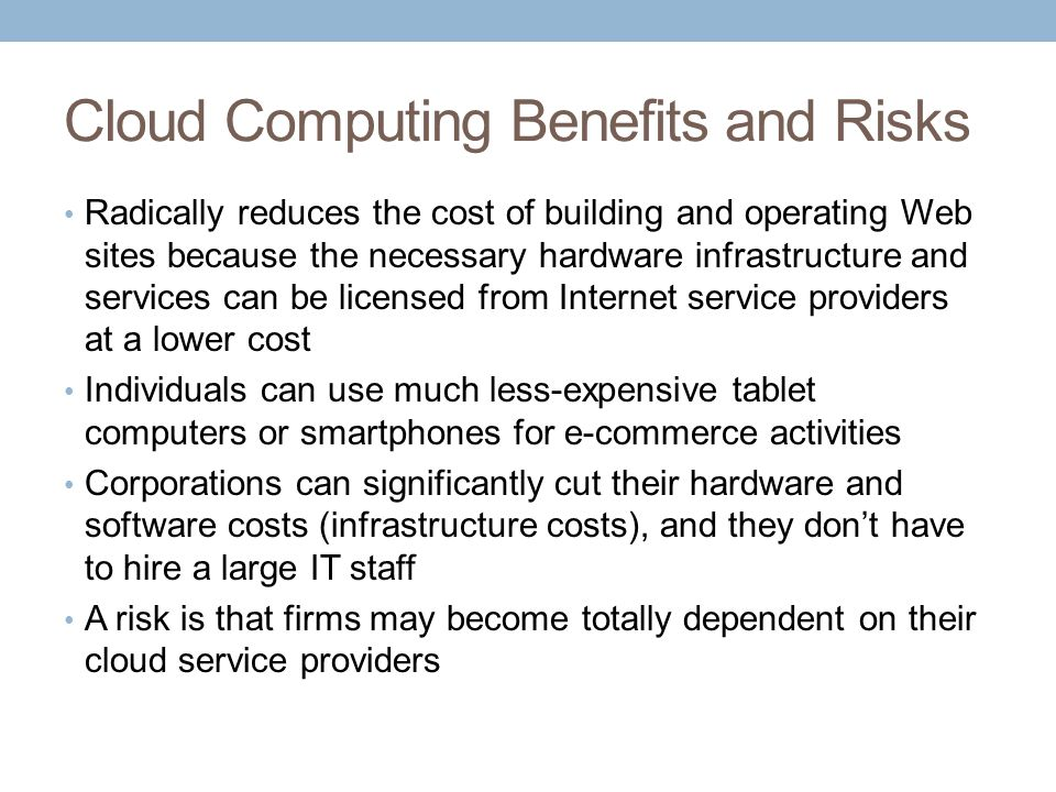 Cloud Computing Benefits and Risks Radically reduces the cost of building and operating Web sites because the necessary hardware infrastructure and services can be licensed from Internet service providers at a lower cost Individuals can use much less-expensive tablet computers or smartphones for e-commerce activities Corporations can significantly cut their hardware and software costs (infrastructure costs), and they don't have to hire a large IT staff A risk is that firms may become totally dependent on their cloud service providers