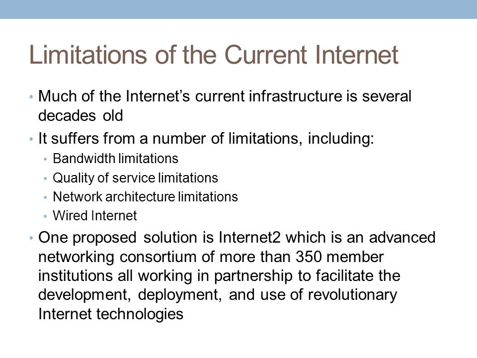 Limitations of the Current Internet Much of the Internet's current infrastructure is several decades old It suffers from a number of limitations, including: Bandwidth limitations Quality of service limitations Network architecture limitations Wired Internet One proposed solution is Internet2 which is an advanced networking consortium of more than 350 member institutions all working in partnership to facilitate the development, deployment, and use of revolutionary Internet technologies
