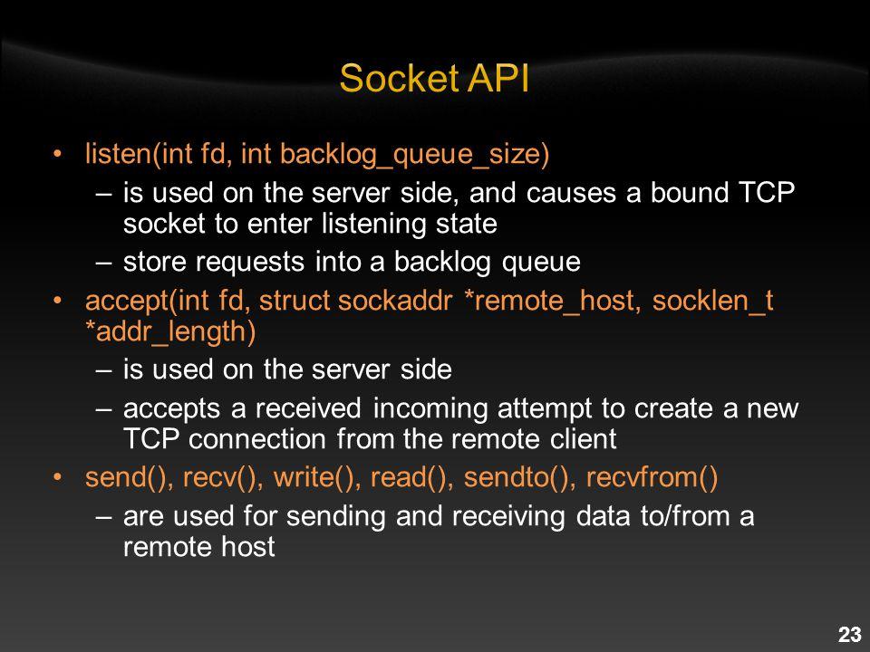 23 listen(int fd, int backlog_queue_size) –is used on the server side, and causes a bound TCP socket to enter listening state –store requests into a backlog queue accept(int fd, struct sockaddr *remote_host, socklen_t *addr_length) –is used on the server side –accepts a received incoming attempt to create a new TCP connection from the remote client send(), recv(), write(), read(), sendto(), recvfrom() –are used for sending and receiving data to/from a remote host
