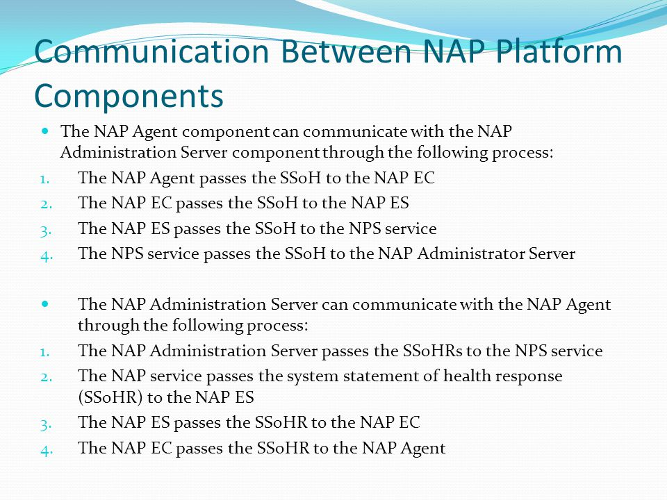 Communication Between NAP Platform Components The NAP Agent component can communicate with the NAP Administration Server component through the following process: 1.