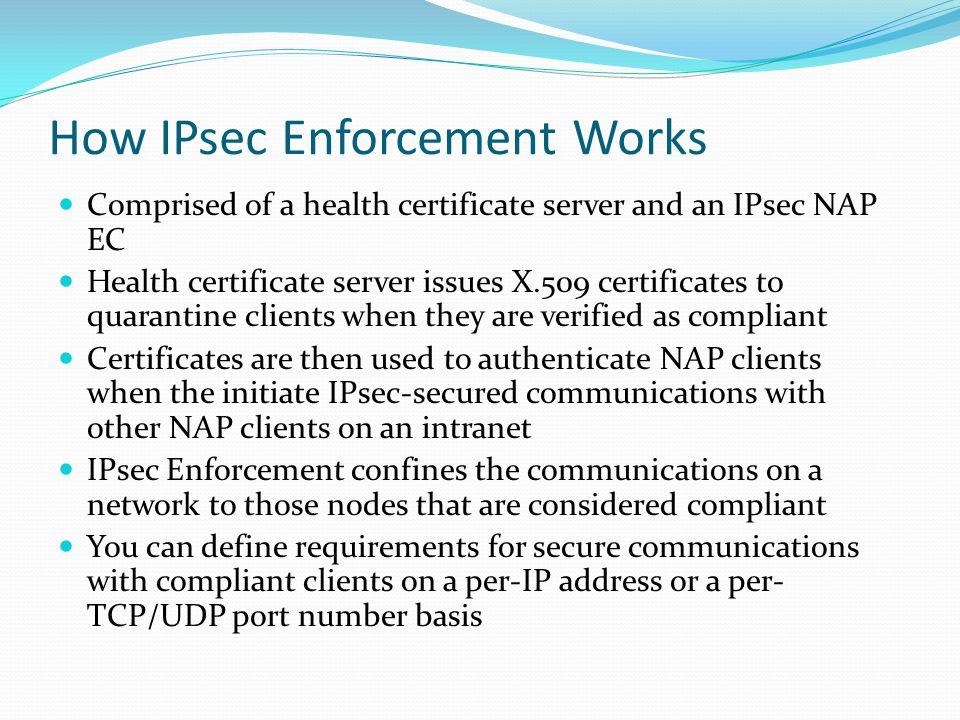 How IPsec Enforcement Works Comprised of a health certificate server and an IPsec NAP EC Health certificate server issues X.509 certificates to quaran
