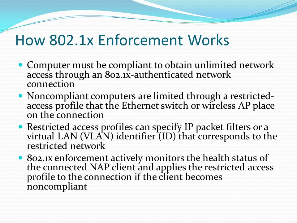 How 802.1x Enforcement Works Computer must be compliant to obtain unlimited network access through an 802.1x-authenticated network connection Noncompliant computers are limited through a restricted- access profile that the Ethernet switch or wireless AP place on the connection Restricted access profiles can specify IP packet filters or a virtual LAN (VLAN) identifier (ID) that corresponds to the restricted network 802.1x enforcement actively monitors the health status of the connected NAP client and applies the restricted access profile to the connection if the client becomes noncompliant