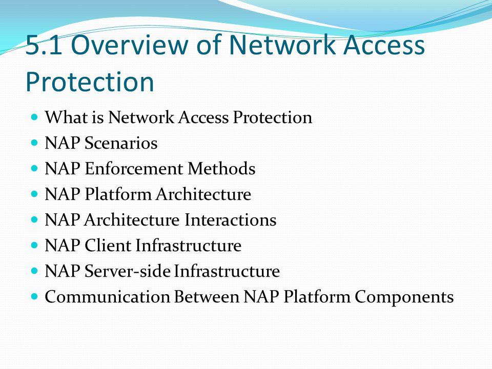 5.1 Overview of Network Access Protection What is Network Access Protection NAP Scenarios NAP Enforcement Methods NAP Platform Architecture NAP Architecture Interactions NAP Client Infrastructure NAP Server-side Infrastructure Communication Between NAP Platform Components
