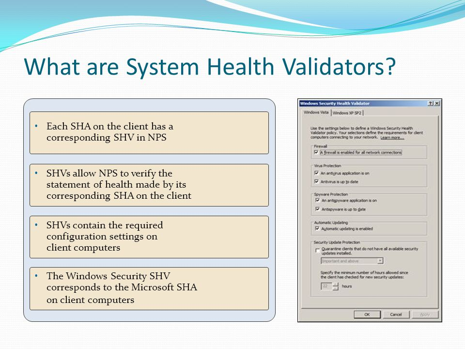 What are System Health Validators? Each SHA on the client has a corresponding SHV in NPS SHVs allow NPS to verify the statement of health made by its