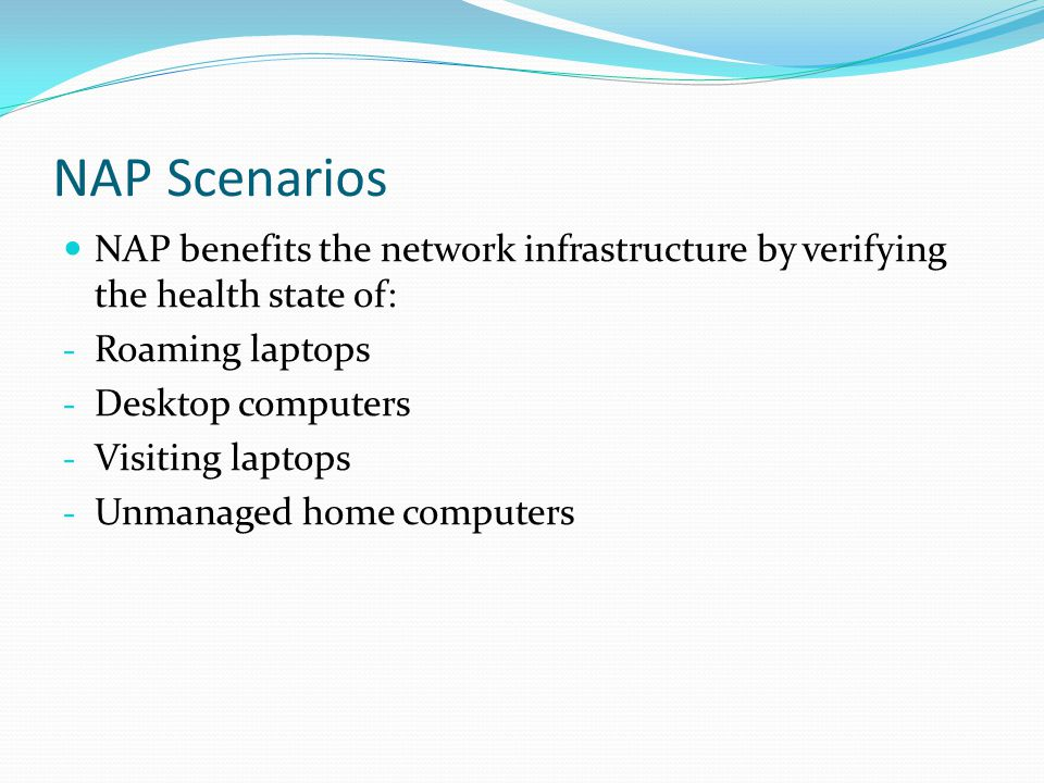 NAP Scenarios NAP benefits the network infrastructure by verifying the health state of: - Roaming laptops - Desktop computers - Visiting laptops - Unmanaged home computers