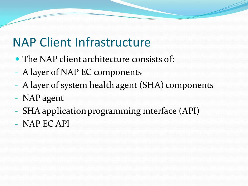 NAP Client Infrastructure The NAP client architecture consists of: - A layer of NAP EC components - A layer of system health agent (SHA) components -