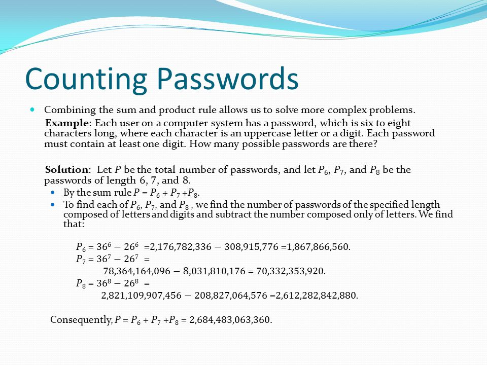 Counting Passwords Combining the sum and product rule allows us to solve more complex problems. Example: Each user on a computer system has a password