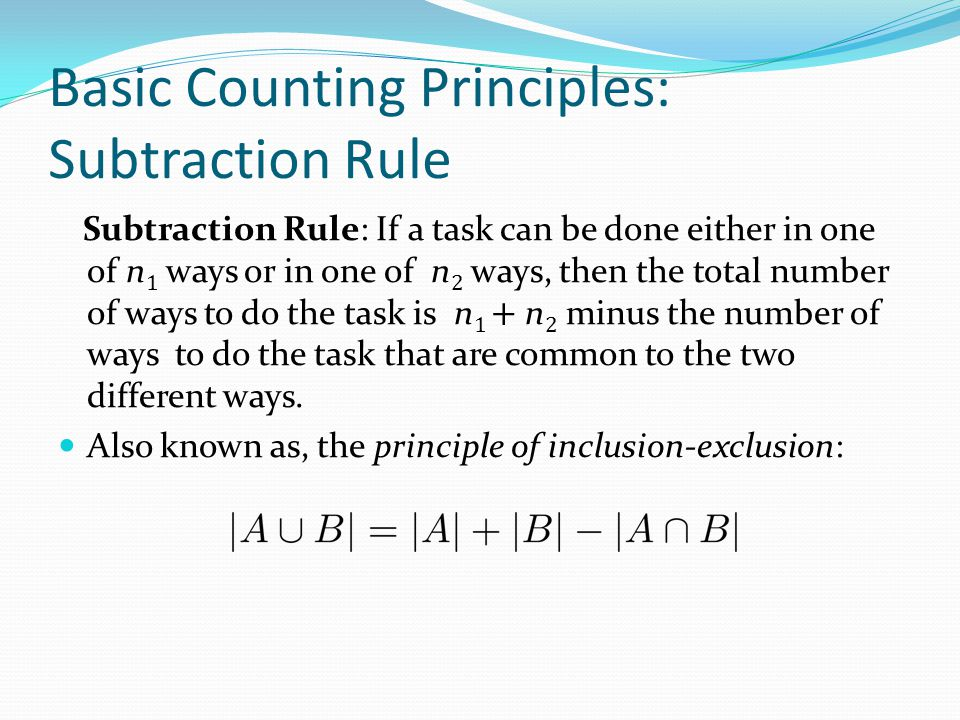 Basic Counting Principles: Subtraction Rule Subtraction Rule: If a task can be done either in one of n 1 ways or in one of n 2 ways, then the total nu