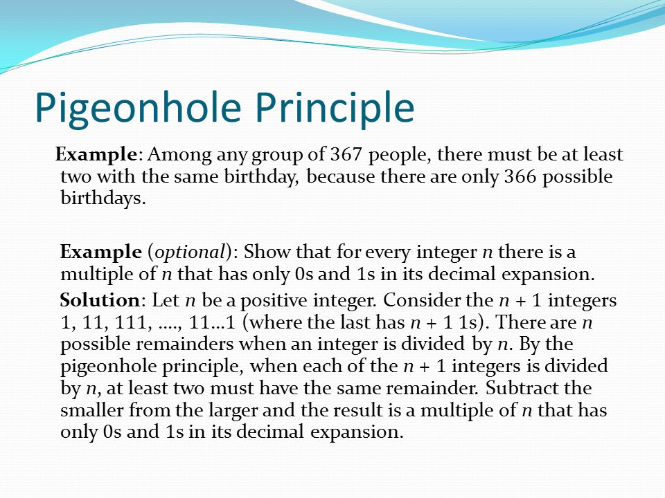 Pigeonhole Principle Example: Among any group of 367 people, there must be at least two with the same birthday, because there are only 366 possible bi