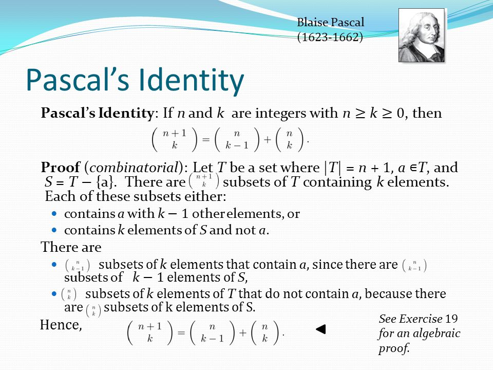 Pascal's Identity Pascal's Identity: If n and k are integers with n ≥ k ≥ 0, then Proof (combinatorial): Let T be a set where  T  = n + 1, a ∊ T, and