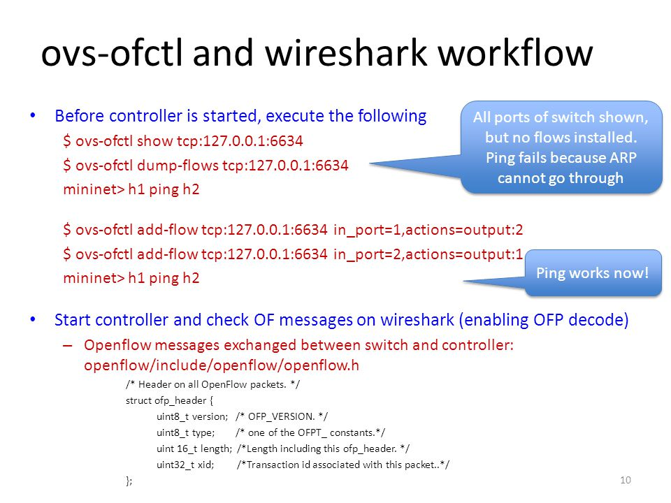 ovs-ofctl and wireshark workflow Before controller is started, execute the following $ ovs-ofctl show tcp:127.0.0.1:6634 $ ovs-ofctl dump-flows tcp:12