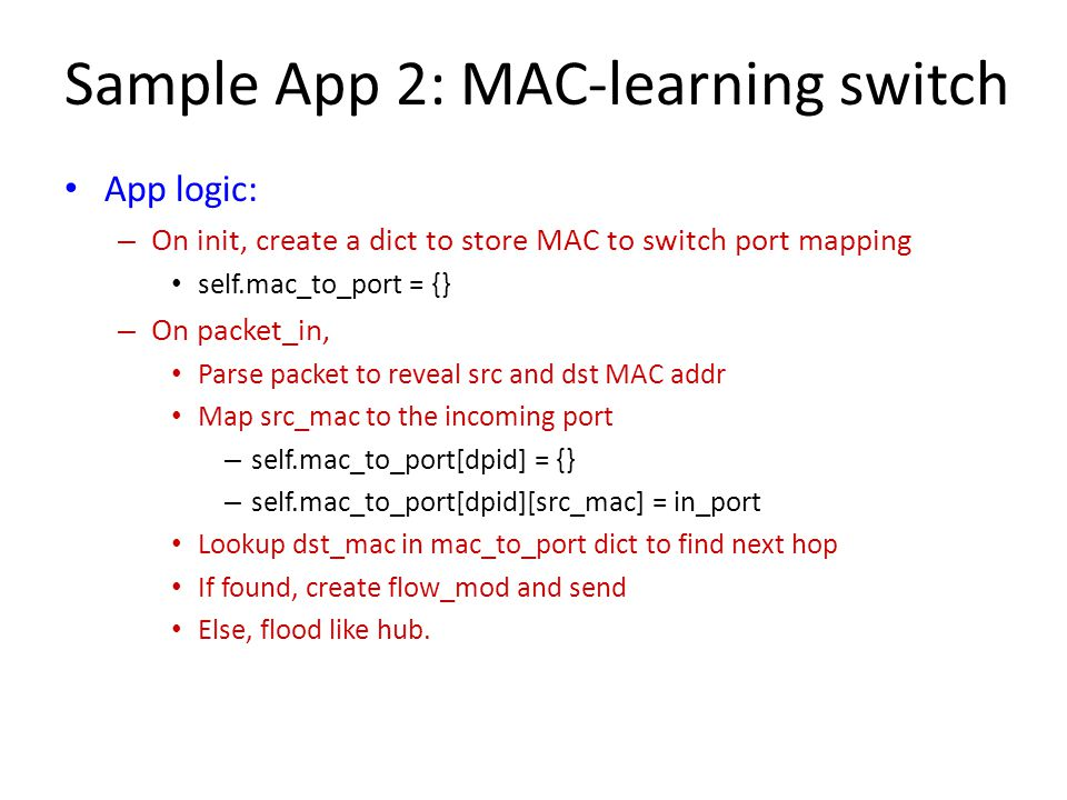 Sample App 2: MAC-learning switch App logic: – On init, create a dict to store MAC to switch port mapping self.mac_to_port = {} – On packet_in, Parse