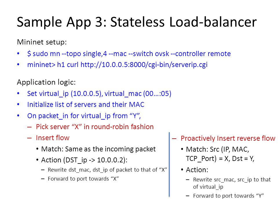 Sample App 3: Stateless Load-balancer Mininet setup: $ sudo mn --topo single,4 --mac --switch ovsk --controller remote mininet> h1 curl http://10.0.0.