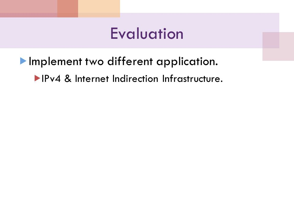 Evaluation  Implement two different application.  IPv4 & Internet Indirection Infrastructure.