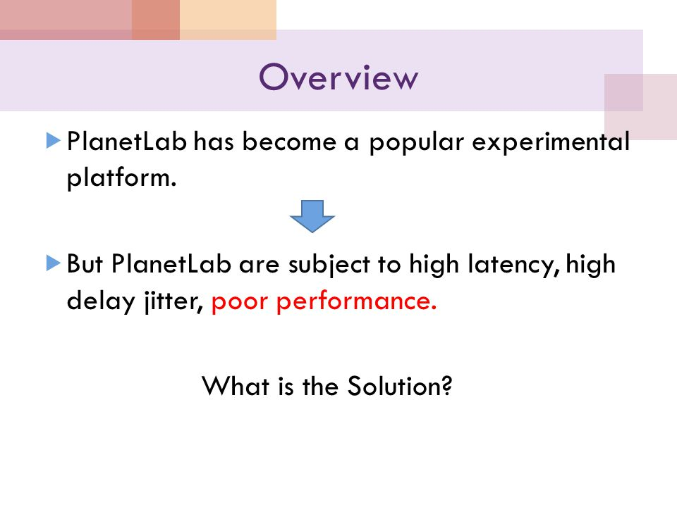 Overview  PlanetLab has become a popular experimental platform.  But PlanetLab are subject to high latency, high delay jitter, poor performance. Wha