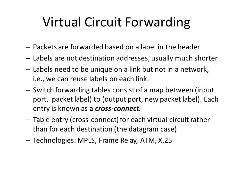 Virtual Circuit Forwarding – Packets are forwarded based on a label in the header – Labels are not destination addresses, usually much shorter – Labels need to be unique on a link but not in a network, i.e., we can reuse labels on each link.