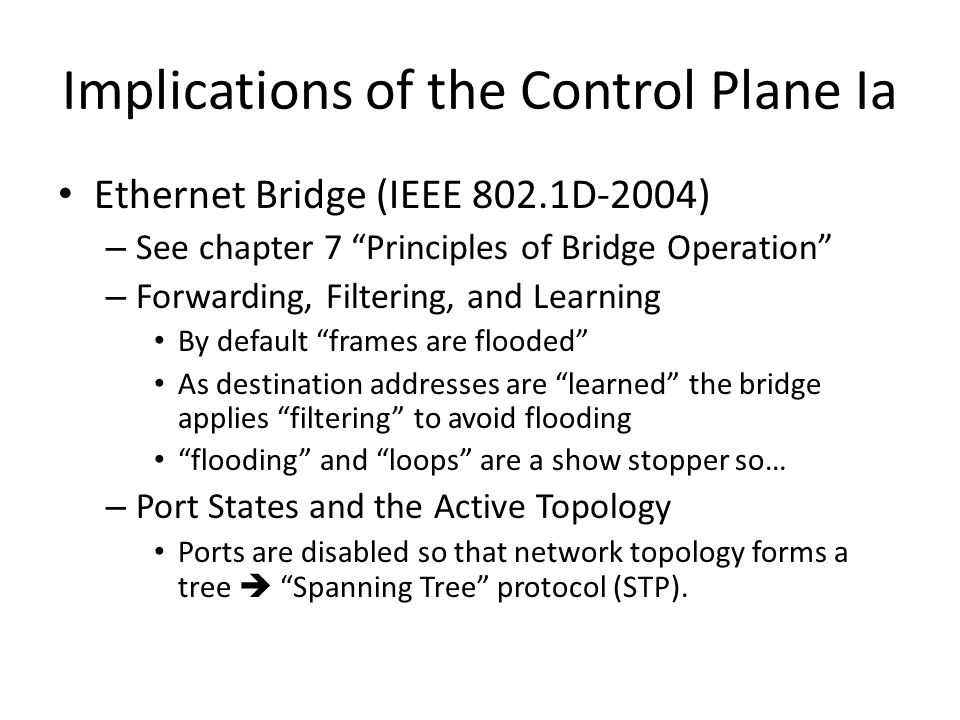Implications of the Control Plane Ia Ethernet Bridge (IEEE 802.1D-2004) – See chapter 7 Principles of Bridge Operation – Forwarding, Filtering, and Learning By default frames are flooded As destination addresses are learned the bridge applies filtering to avoid flooding flooding and loops are a show stopper so… – Port States and the Active Topology Ports are disabled so that network topology forms a tree  Spanning Tree protocol (STP).