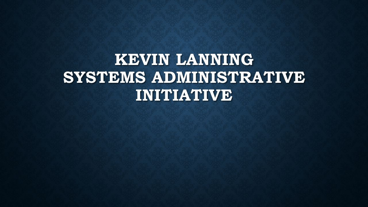 KEVIN LANNING SYSTEMS ADMINISTRATIVE INITIATIVE