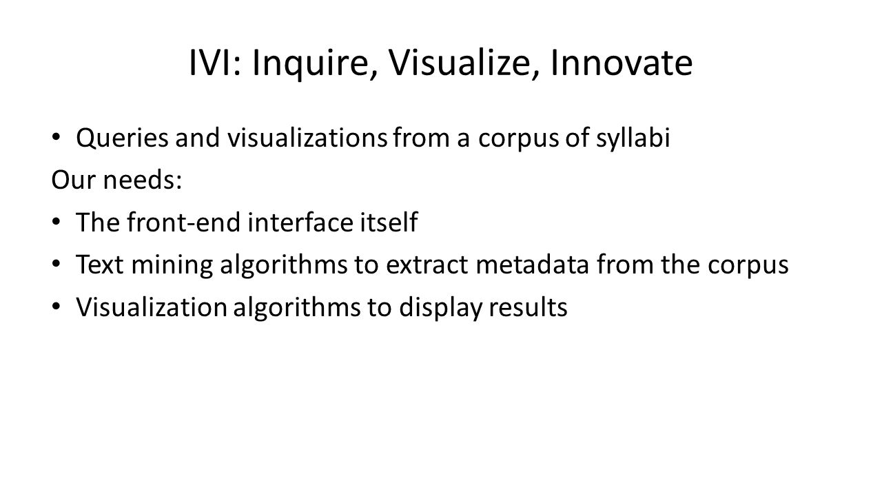 IVI: Inquire, Visualize, Innovate Queries and visualizations from a corpus of syllabi Our needs: The front-end interface itself Text mining algorithms to extract metadata from the corpus Visualization algorithms to display results