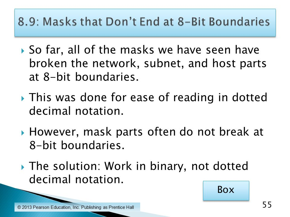  So far, all of the masks we have seen have broken the network, subnet, and host parts at 8-bit boundaries.