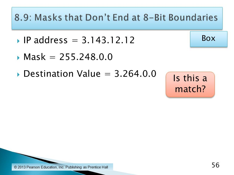  IP address = 3.143.12.12  Mask = 255.248.0.0  Destination Value = 3.264.0.0 © 2013 Pearson Education, Inc.