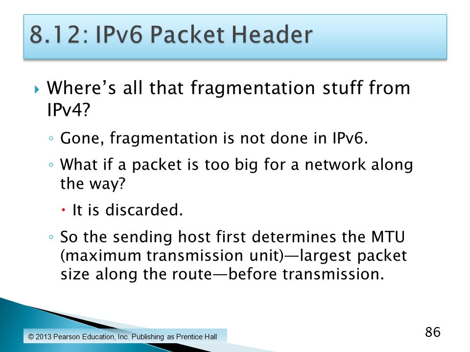  Where's all that fragmentation stuff from IPv4. ◦ Gone, fragmentation is not done in IPv6.