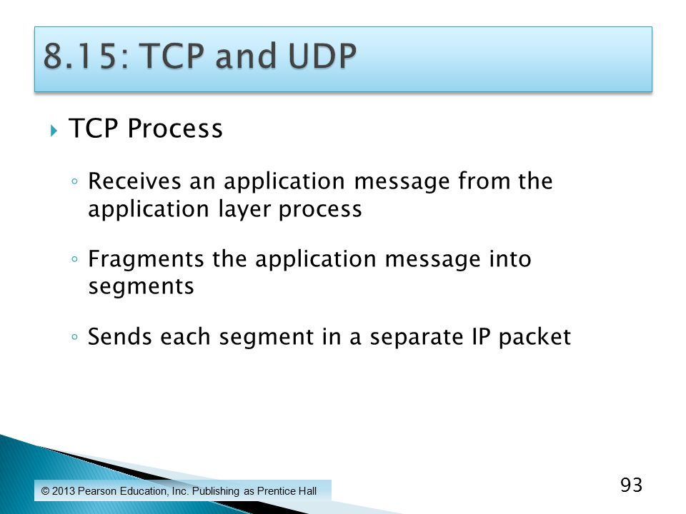 TCP Process ◦ Receives an application message from the application layer process ◦ Fragments the application message into segments ◦ Sends each segment in a separate IP packet © 2013 Pearson Education, Inc.