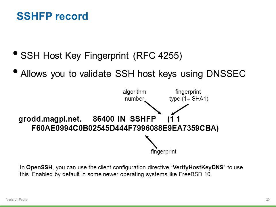 Verisign Public SSHFP record 20 grodd.magpi.net.86400INSSHFP(1 1 F60AE0994C0B02545D444F7996088E9EA7359CBA) SSH Host Key Fingerprint (RFC 4255) Allows you to validate SSH host keys using DNSSEC algorithm number fingerprint type (1= SHA1) fingerprint In OpenSSH, you can use the client configuration directive VerifyHostKeyDNS to use this.