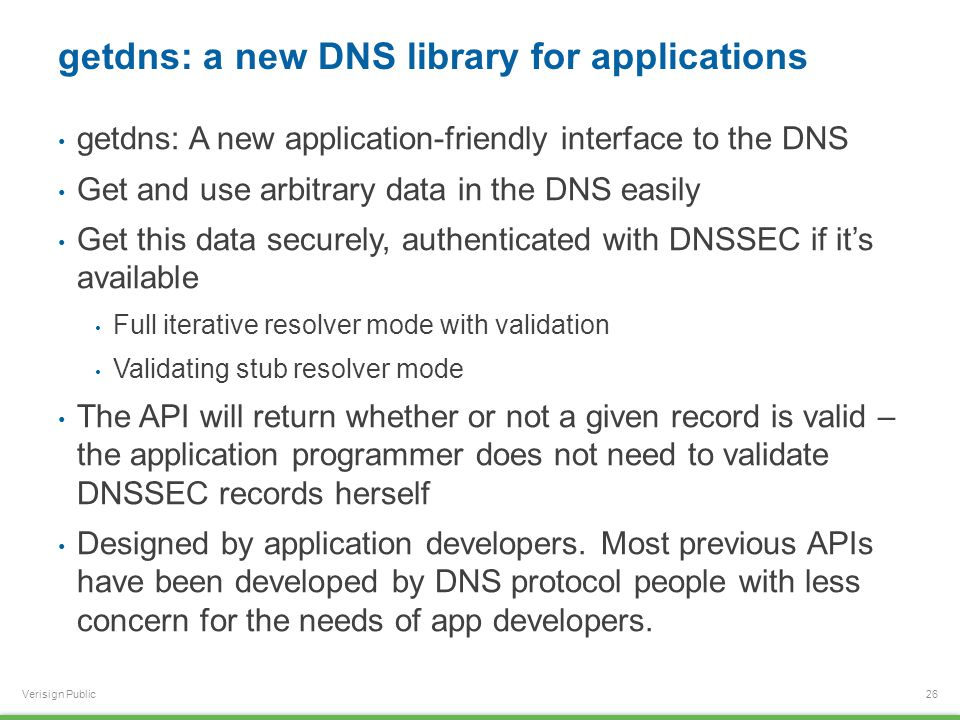 Verisign Public getdns: a new DNS library for applications getdns: A new application-friendly interface to the DNS Get and use arbitrary data in the DNS easily Get this data securely, authenticated with DNSSEC if it's available Full iterative resolver mode with validation Validating stub resolver mode The API will return whether or not a given record is valid – the application programmer does not need to validate DNSSEC records herself Designed by application developers.