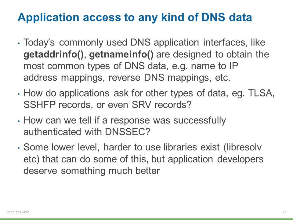 Verisign Public Application access to any kind of DNS data Today's commonly used DNS application interfaces, like getaddrinfo(), getnameinfo() are des