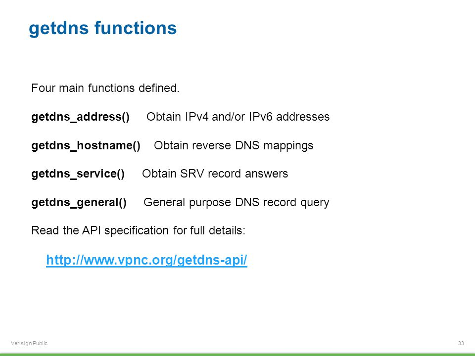 Verisign Public getdns functions 33 Four main functions defined. getdns_address() Obtain IPv4 and/or IPv6 addresses getdns_hostname() Obtain reverse D