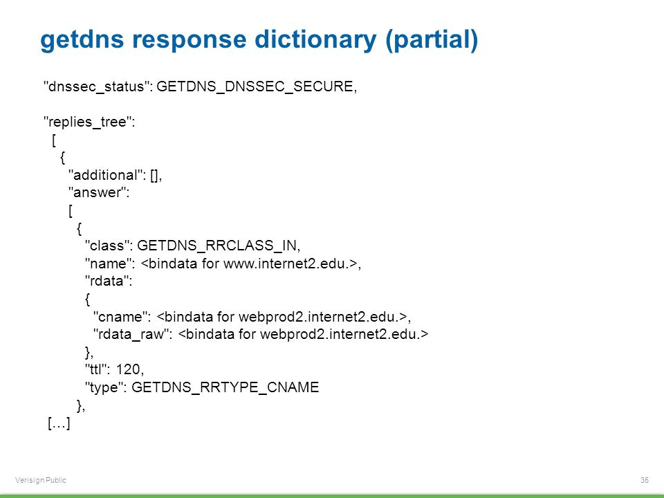 Verisign Public getdns response dictionary (partial) 35 dnssec_status : GETDNS_DNSSEC_SECURE, replies_tree : [ { additional : [], answer : [ { class : GETDNS_RRCLASS_IN, name :, rdata : { cname :, rdata_raw : }, ttl : 120, type : GETDNS_RRTYPE_CNAME }, […]