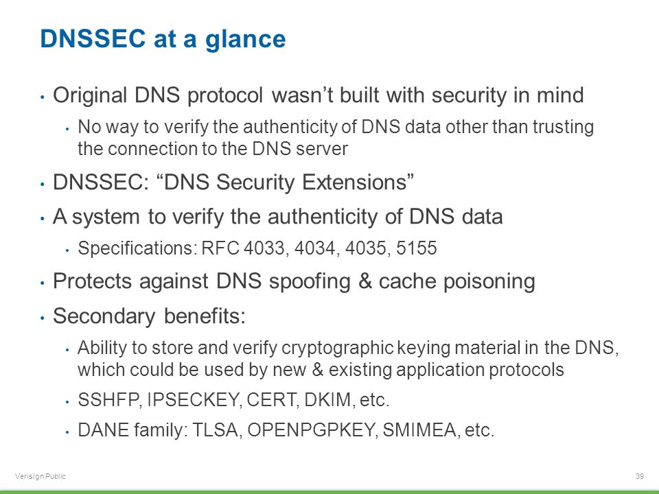 Verisign Public DNSSEC at a glance Original DNS protocol wasn't built with security in mind No way to verify the authenticity of DNS data other than trusting the connection to the DNS server DNSSEC: DNS Security Extensions A system to verify the authenticity of DNS data Specifications: RFC 4033, 4034, 4035, 5155 Protects against DNS spoofing & cache poisoning Secondary benefits: Ability to store and verify cryptographic keying material in the DNS, which could be used by new & existing application protocols SSHFP, IPSECKEY, CERT, DKIM, etc.
