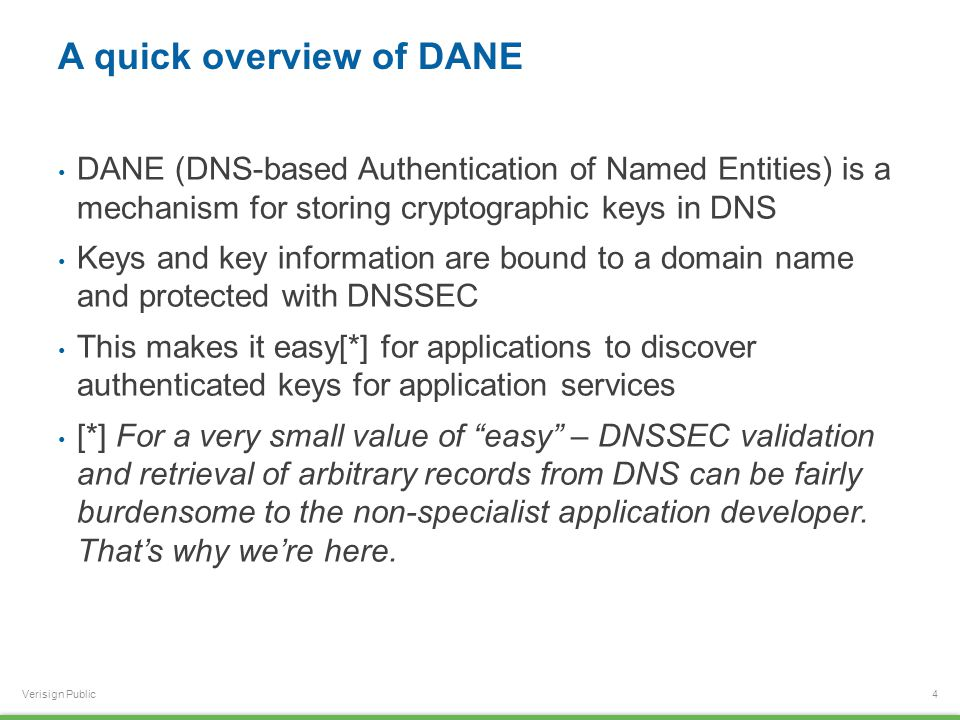 Verisign Public A quick overview of DANE DANE (DNS-based Authentication of Named Entities) is a mechanism for storing cryptographic keys in DNS Keys and key information are bound to a domain name and protected with DNSSEC This makes it easy[*] for applications to discover authenticated keys for application services [*] For a very small value of easy – DNSSEC validation and retrieval of arbitrary records from DNS can be fairly burdensome to the non-specialist application developer.