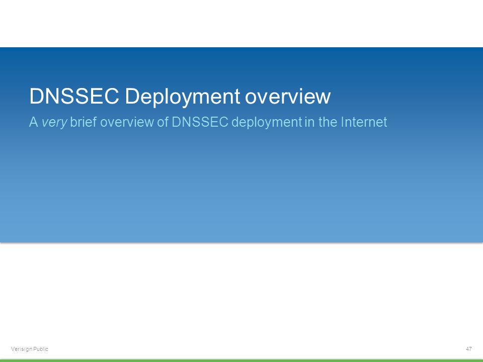 Verisign Public DNSSEC Deployment overview A very brief overview of DNSSEC deployment in the Internet 47