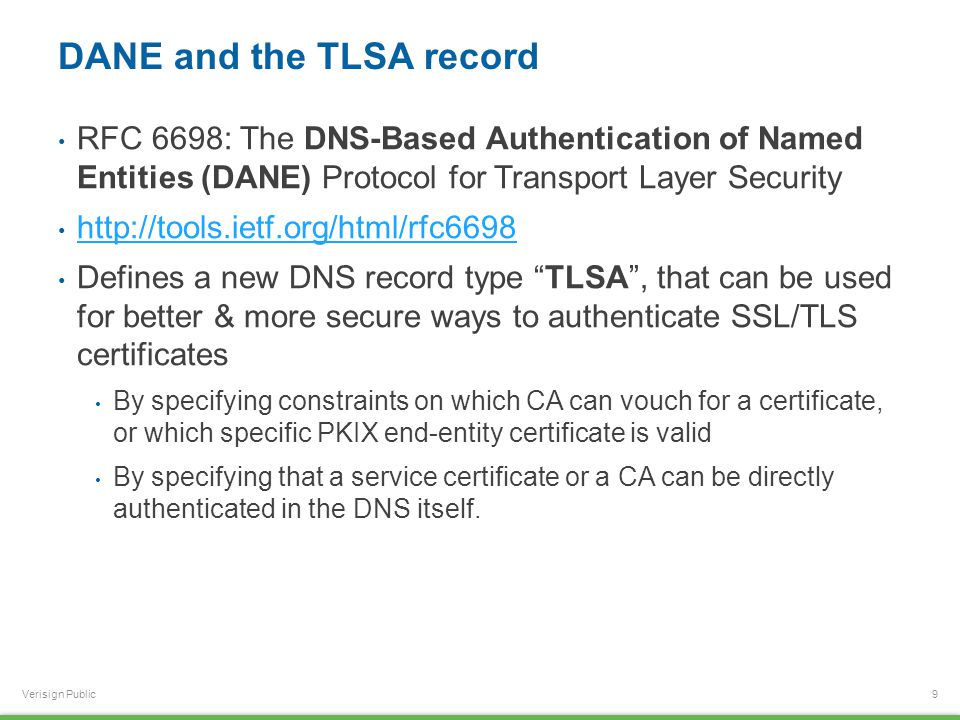 Verisign Public DANE and the TLSA record RFC 6698: The DNS-Based Authentication of Named Entities (DANE) Protocol for Transport Layer Security http://tools.ietf.org/html/rfc6698 Defines a new DNS record type TLSA , that can be used for better & more secure ways to authenticate SSL/TLS certificates By specifying constraints on which CA can vouch for a certificate, or which specific PKIX end-entity certificate is valid By specifying that a service certificate or a CA can be directly authenticated in the DNS itself.