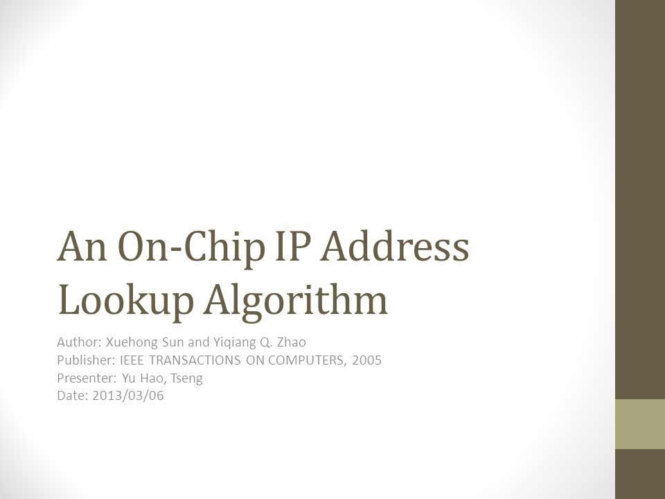 An On-Chip IP Address Lookup Algorithm Author: Xuehong Sun and Yiqiang Q. Zhao Publisher: IEEE TRANSACTIONS ON COMPUTERS, 2005 Presenter: Yu Hao, Tsen