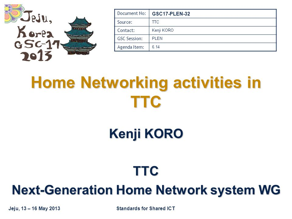 Jeju, 13 – 16 May 2013Standards for Shared ICT Home Networking activities in TTC Kenji KORO TTC Next-Generation Home Network system WG Document No: GSC17-PLEN-32 Source: TTC Contact: Kenji KORO GSC Session: PLEN Agenda Item: 6.14