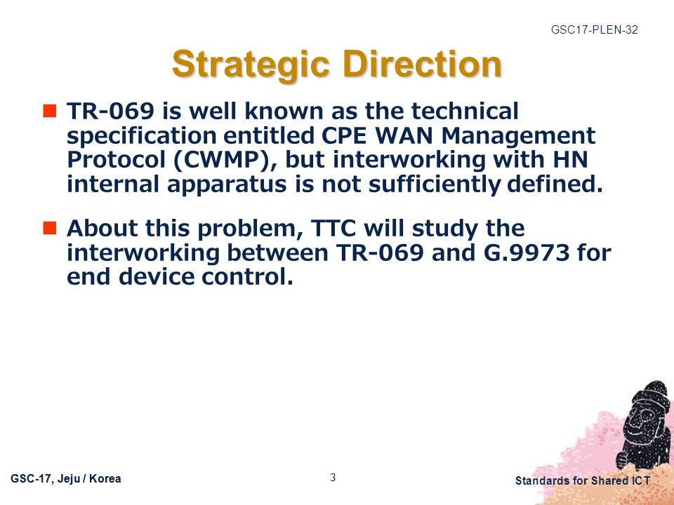 GSC17-PLEN-32 Standards for Shared ICT GSC-17, Jeju / Korea 3 Strategic Direction TR-069 is well known as the technical specification entitled CPE WAN Management Protocol (CWMP), but interworking with HN internal apparatus is not sufficiently defined.