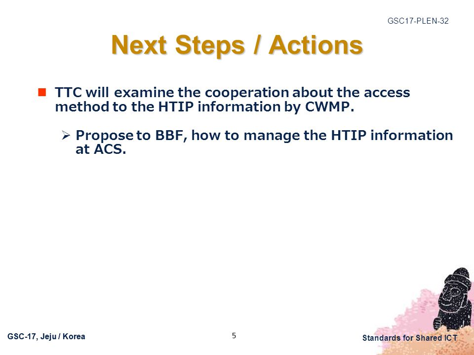 GSC17-PLEN-32 Standards for Shared ICT GSC-17, Jeju / Korea 5 Next Steps / Actions TTC will examine the cooperation about the access method to the HTIP information by CWMP.
